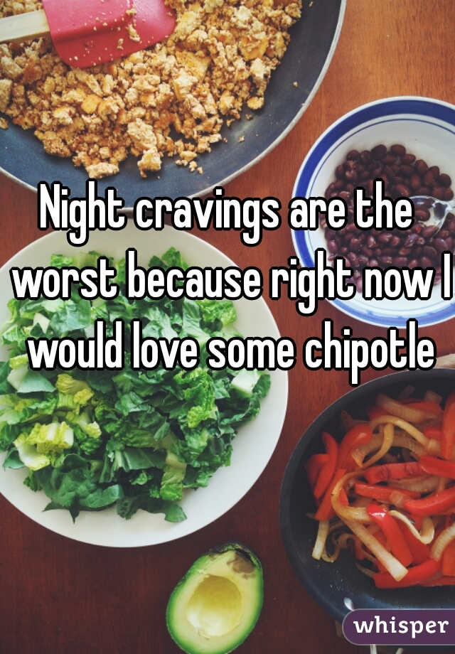 Night cravings are the worst because right now I would love some chipotle
