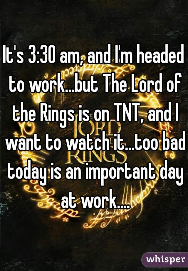 It's 3:30 am, and I'm headed to work...but The Lord of the Rings is on TNT, and I want to watch it...too bad today is an important day at work....