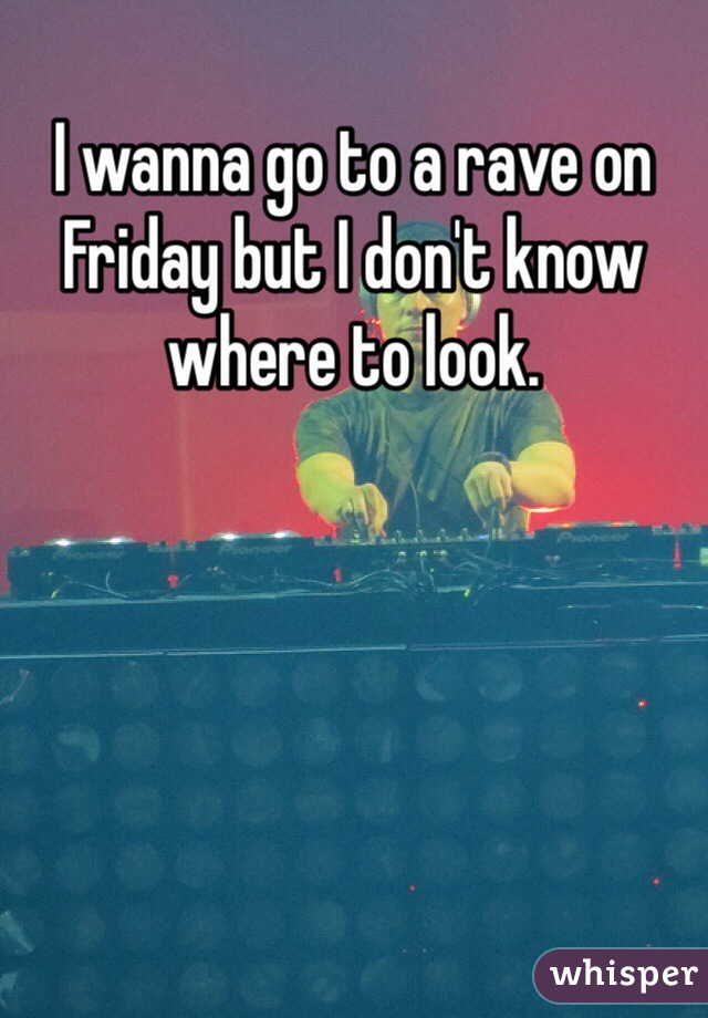 I wanna go to a rave on Friday but I don't know where to look.