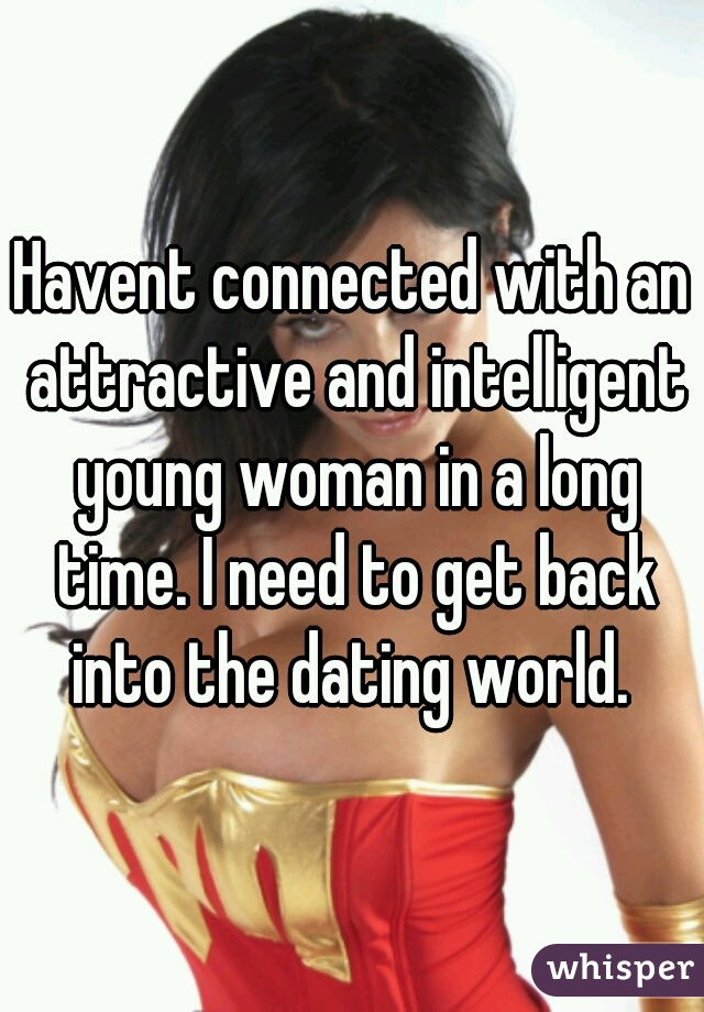 Havent connected with an attractive and intelligent young woman in a long time. I need to get back into the dating world.