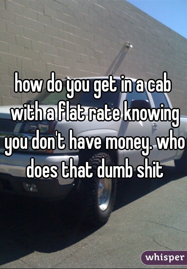 how do you get in a cab with a flat rate knowing you don't have money. who does that dumb shit