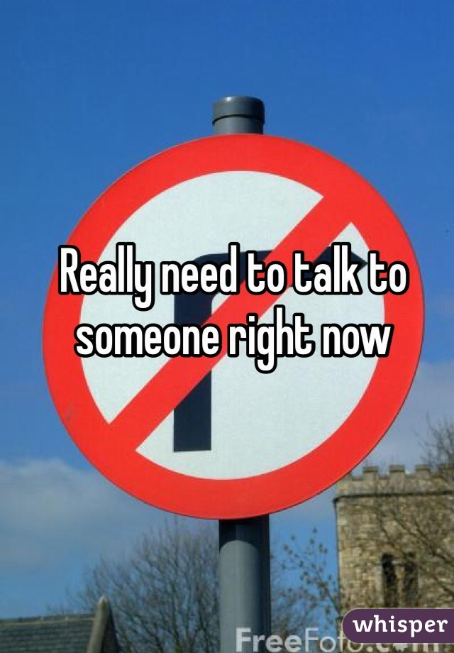 Really need to talk to someone right now