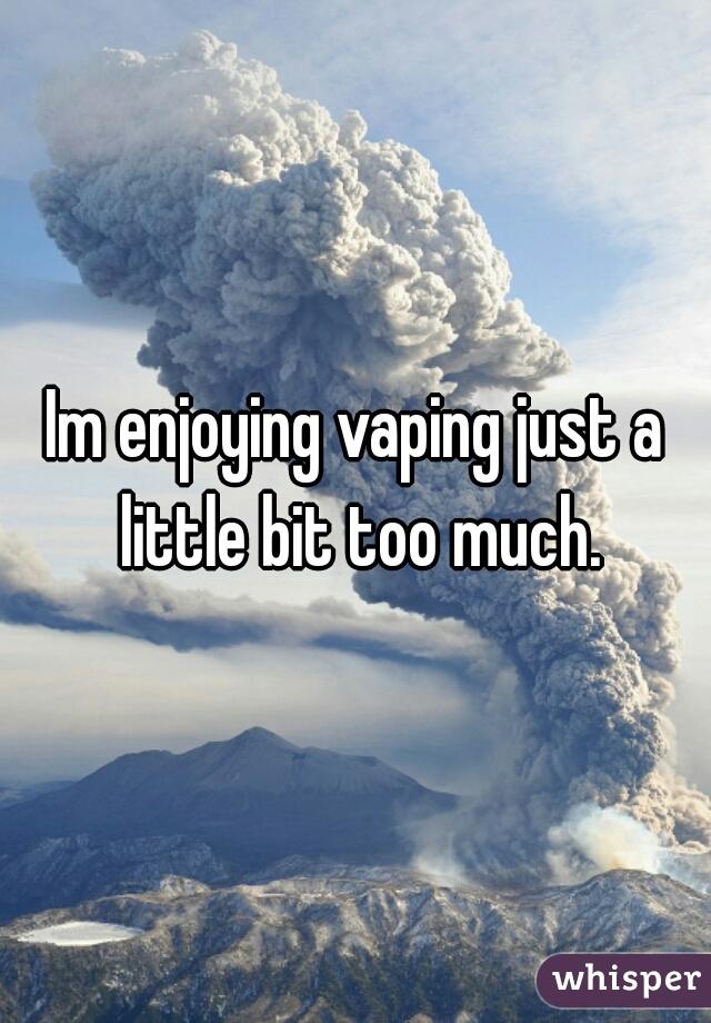 Im enjoying vaping just a little bit too much.