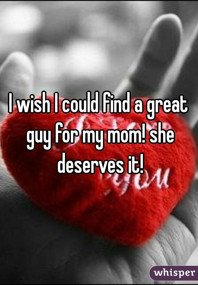 I wish I could find a great guy for my mom! she deserves it!