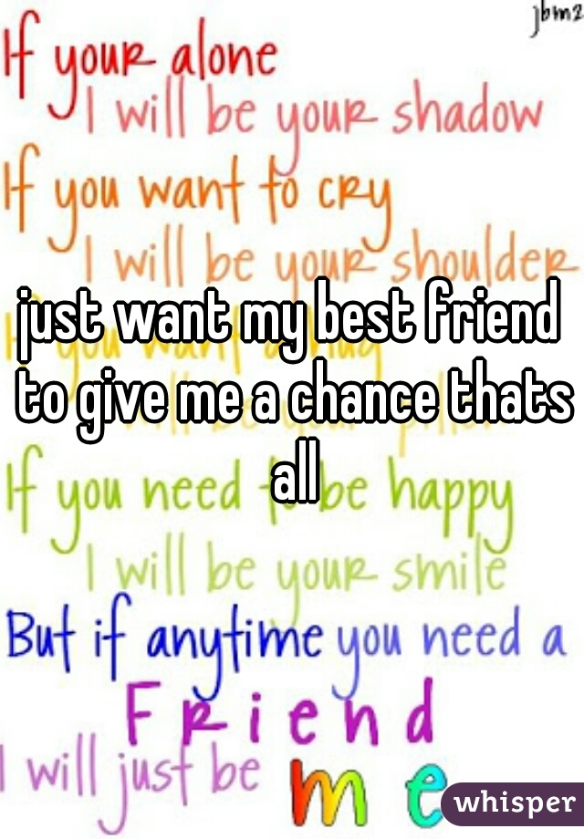 just want my best friend to give me a chance thats all