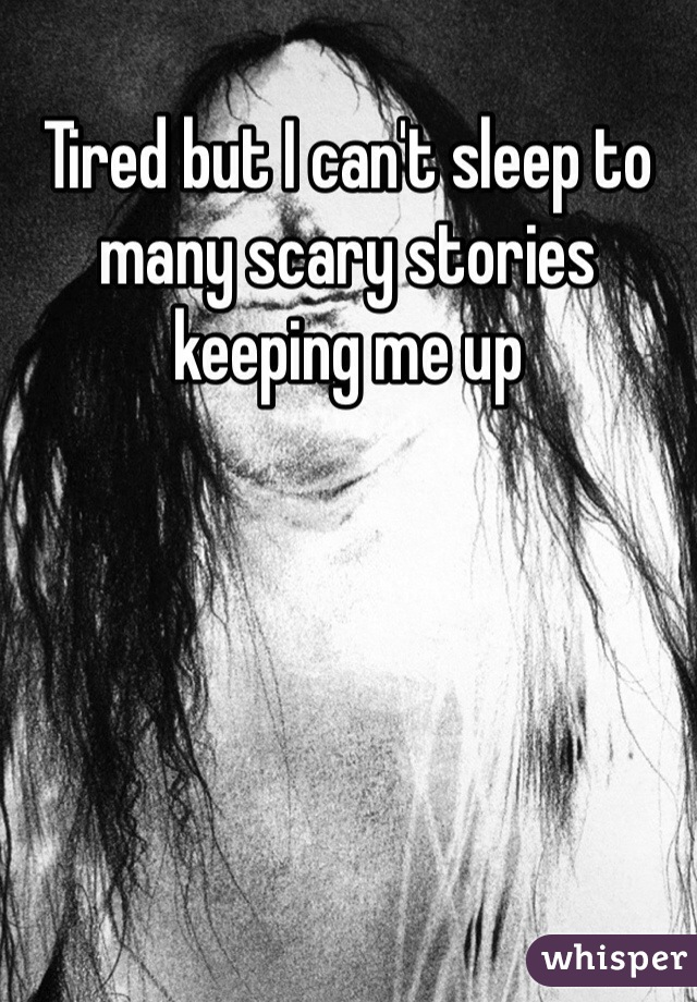 Tired but I can't sleep to many scary stories keeping me up