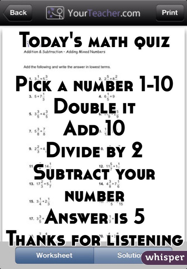 Today's math quiz  Pick a number 1-10 Double it Add 10 Divide by 2 Subtract your number Answer is 5 Thanks for listening