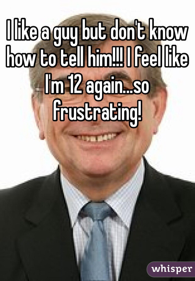 I like a guy but don't know how to tell him!!! I feel like I'm 12 again...so frustrating!