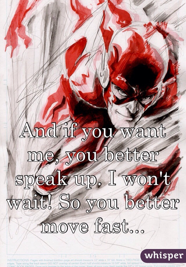 And if you want me, you better speak up. I won't wait! So you better move fast...