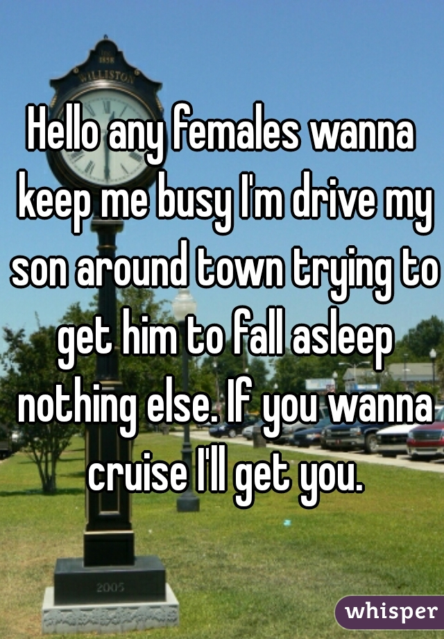 Hello any females wanna keep me busy I'm drive my son around town trying to get him to fall asleep nothing else. If you wanna cruise I'll get you.