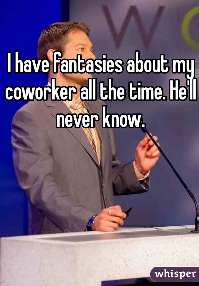 I have fantasies about my coworker all the time. He'll never know.
