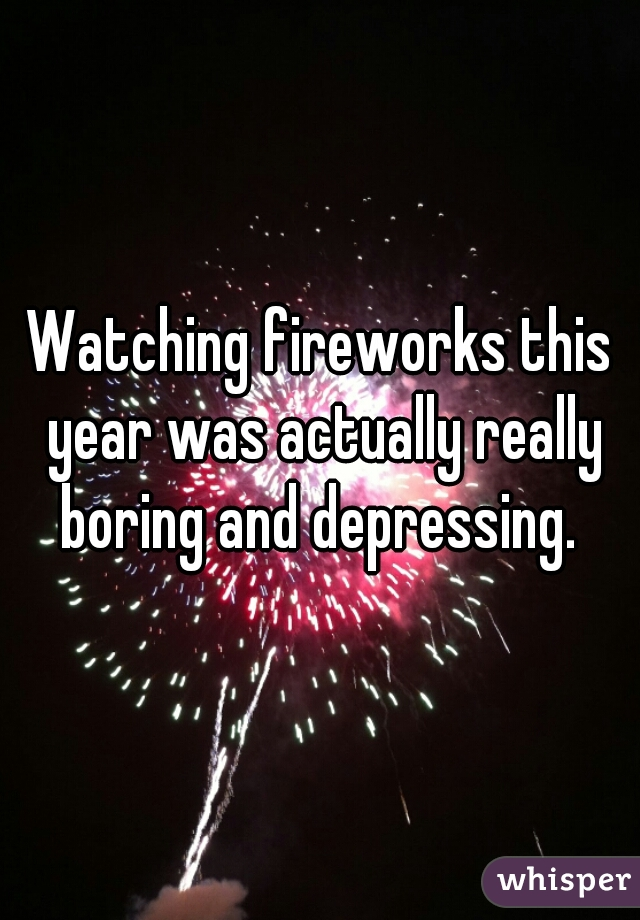 Watching fireworks this year was actually really boring and depressing.
