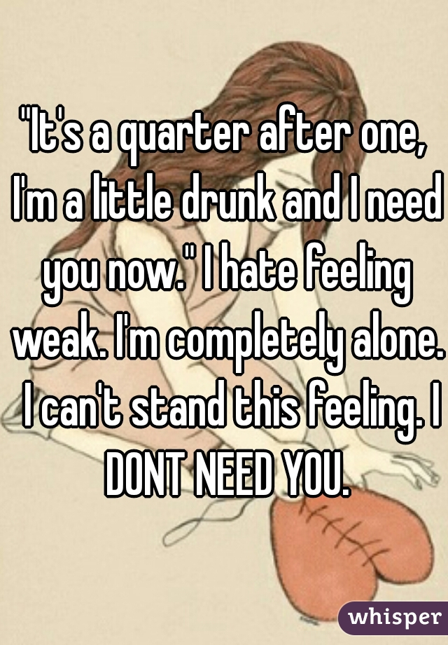 """It's a quarter after one, I'm a little drunk and I need you now."" I hate feeling weak. I'm completely alone.  I can't stand this feeling. I DONT NEED YOU."