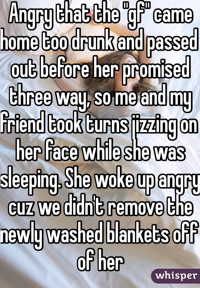 "Angry that the ""gf"" came home too drunk and passed out before her promised three way, so me and my friend took turns jizzing on her face while she was sleeping. She woke up angry cuz we didn't remove the newly washed blankets off of her"