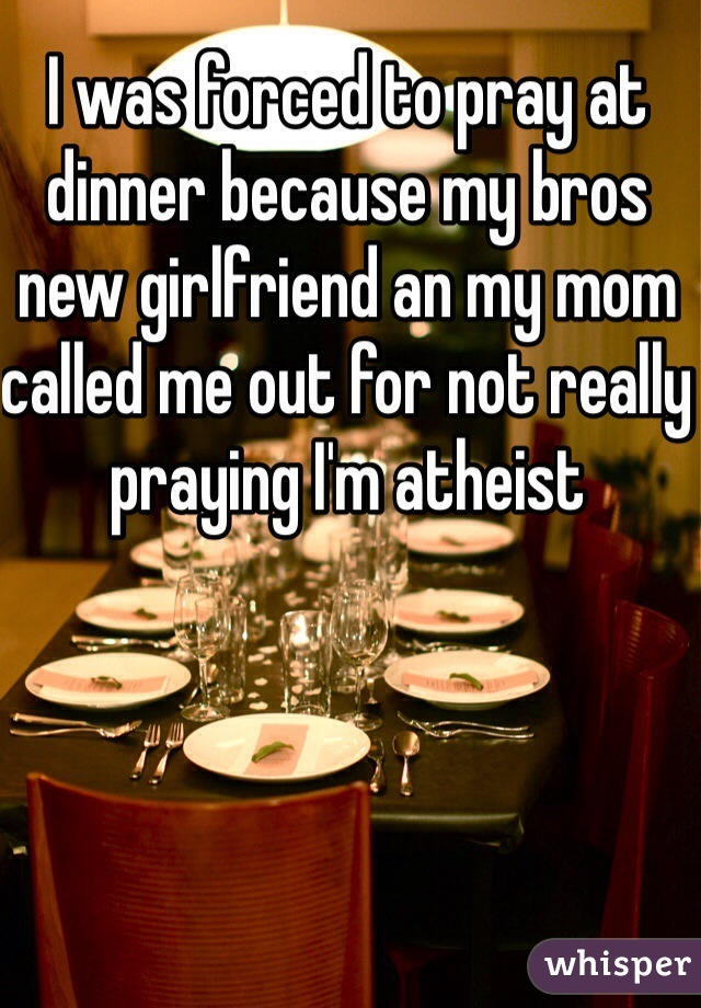I was forced to pray at dinner because my bros new girlfriend an my mom called me out for not really praying I'm atheist