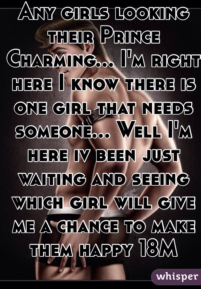 Any girls looking their Prince Charming... I'm right here I know there is one girl that needs someone... Well I'm here iv been just waiting and seeing which girl will give me a chance to make them happy 18M