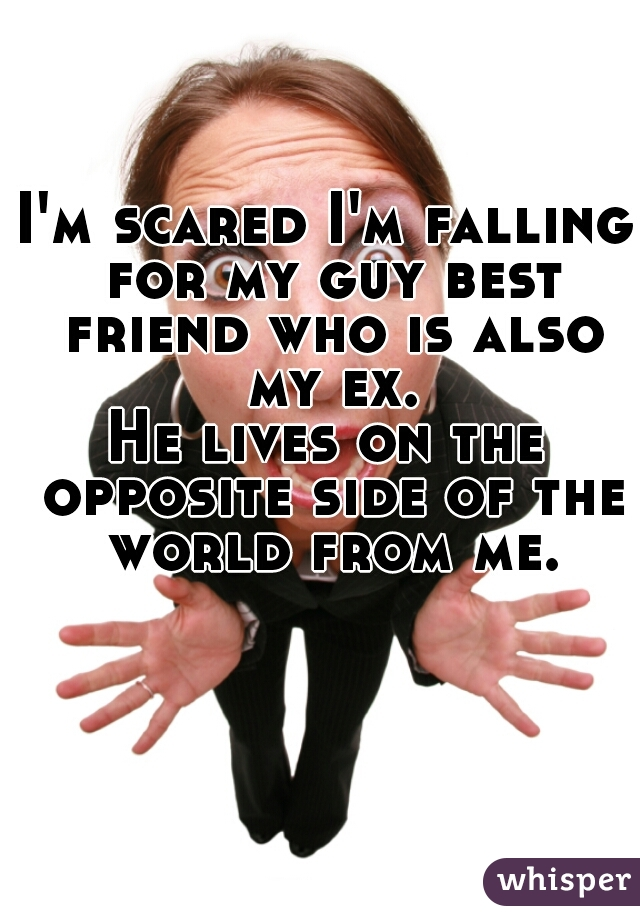 I'm scared I'm falling for my guy best friend who is also my ex.   He lives on the opposite side of the world from me.