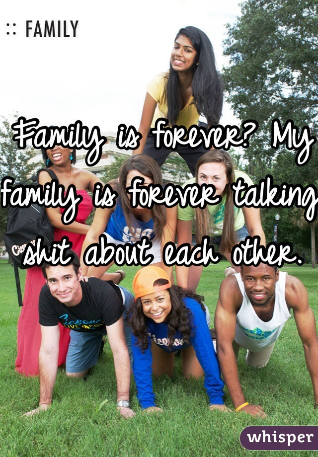 Family is forever? My family is forever talking shit about each other.