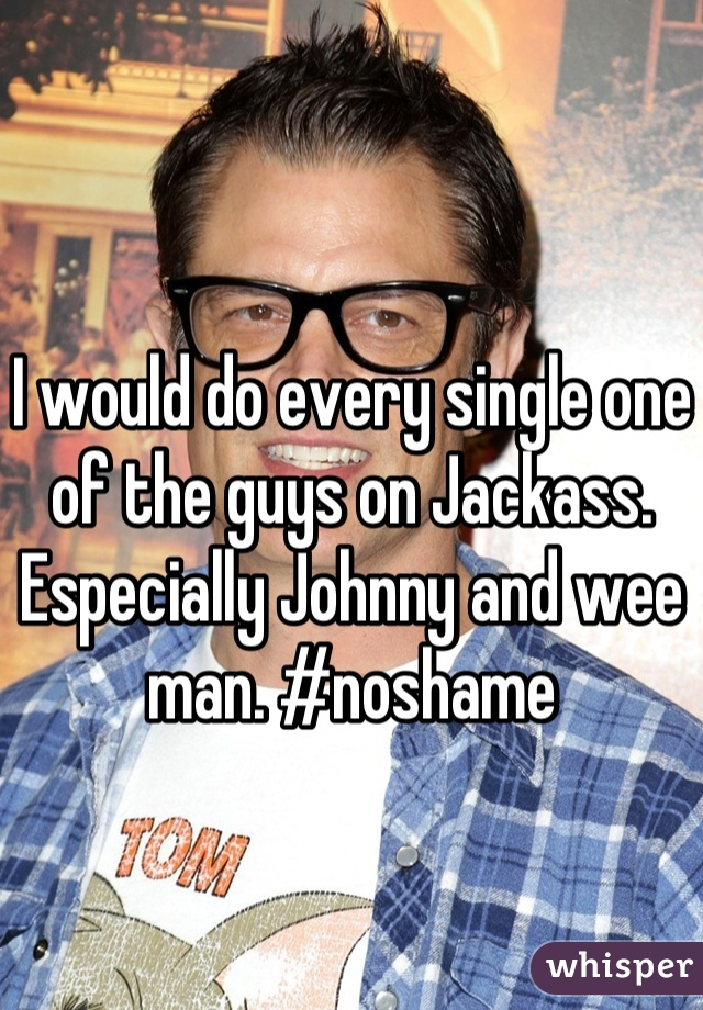 I would do every single one of the guys on Jackass. Especially Johnny and wee man. #noshame
