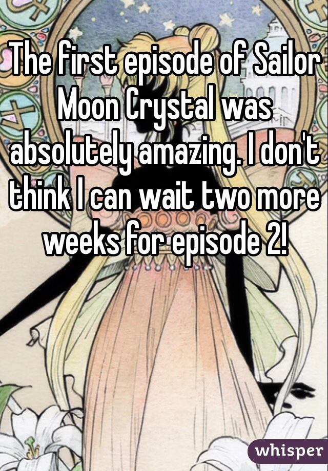 The first episode of Sailor Moon Crystal was absolutely amazing. I don't think I can wait two more weeks for episode 2!