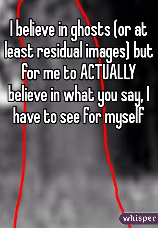 I believe in ghosts (or at least residual images) but for me to ACTUALLY believe in what you say, I have to see for myself