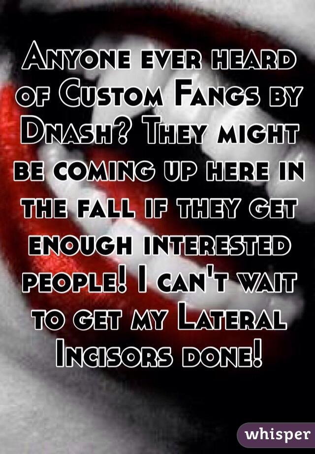 Anyone ever heard of Custom Fangs by Dnash? They might be coming up here in the fall if they get enough interested people! I can't wait to get my Lateral Incisors done!