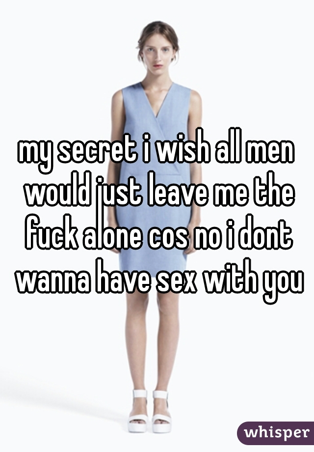 my secret i wish all men would just leave me the fuck alone cos no i dont wanna have sex with you