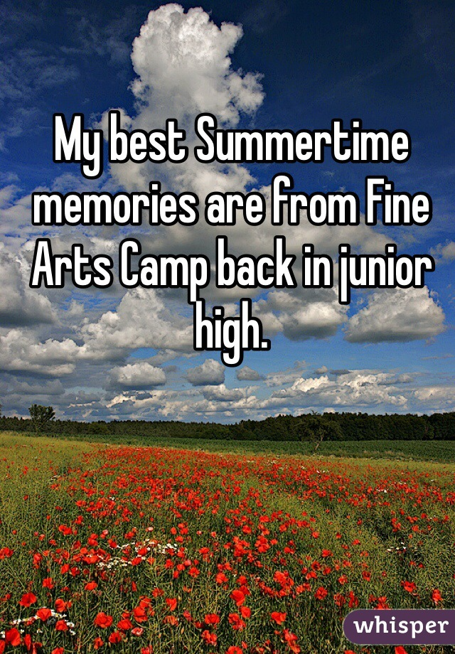My best Summertime memories are from Fine Arts Camp back in junior high.