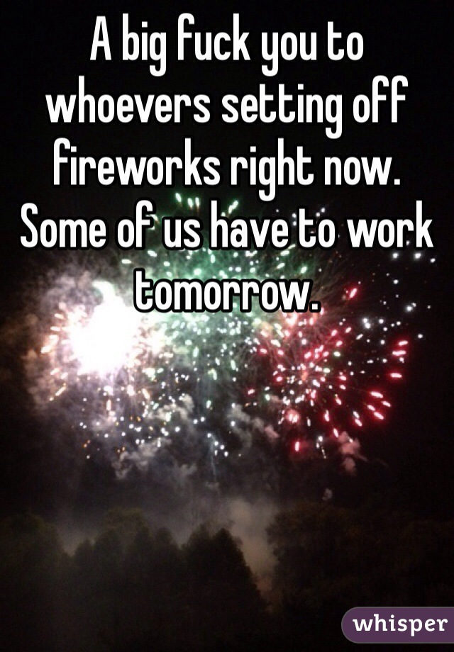 A big fuck you to whoevers setting off fireworks right now.  Some of us have to work tomorrow.