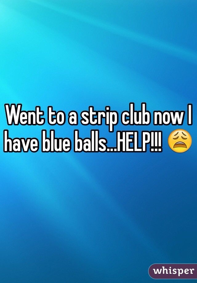 Went to a strip club now I have blue balls...HELP!!! 😩