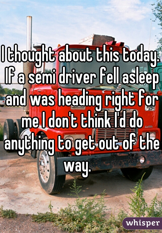 I thought about this today. If a semi driver fell asleep and was heading right for me I don't think I'd do anything to get out of the way.