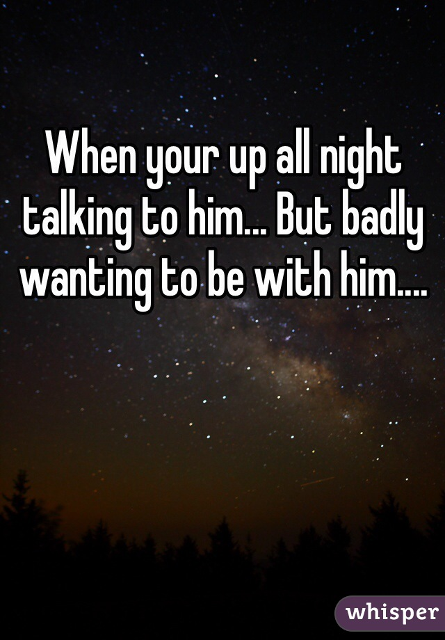 When your up all night talking to him... But badly wanting to be with him....