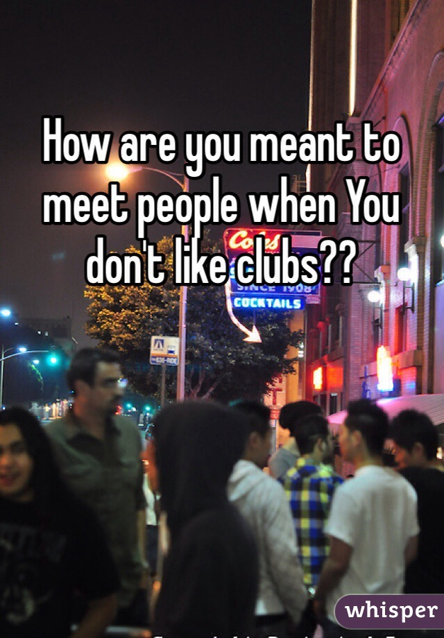 How are you meant to meet people when You don't like clubs??