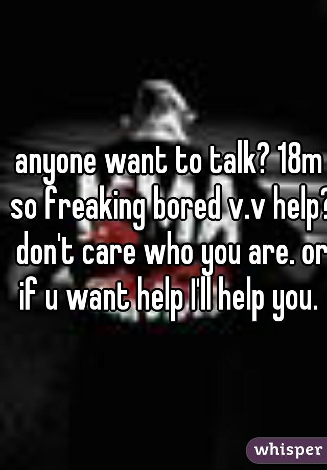 anyone want to talk? 18m so freaking bored v.v help? don't care who you are. or if u want help I'll help you.
