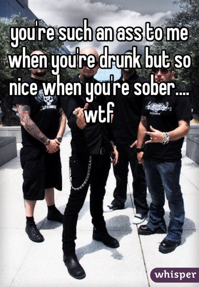 you're such an ass to me when you're drunk but so nice when you're sober.... wtf
