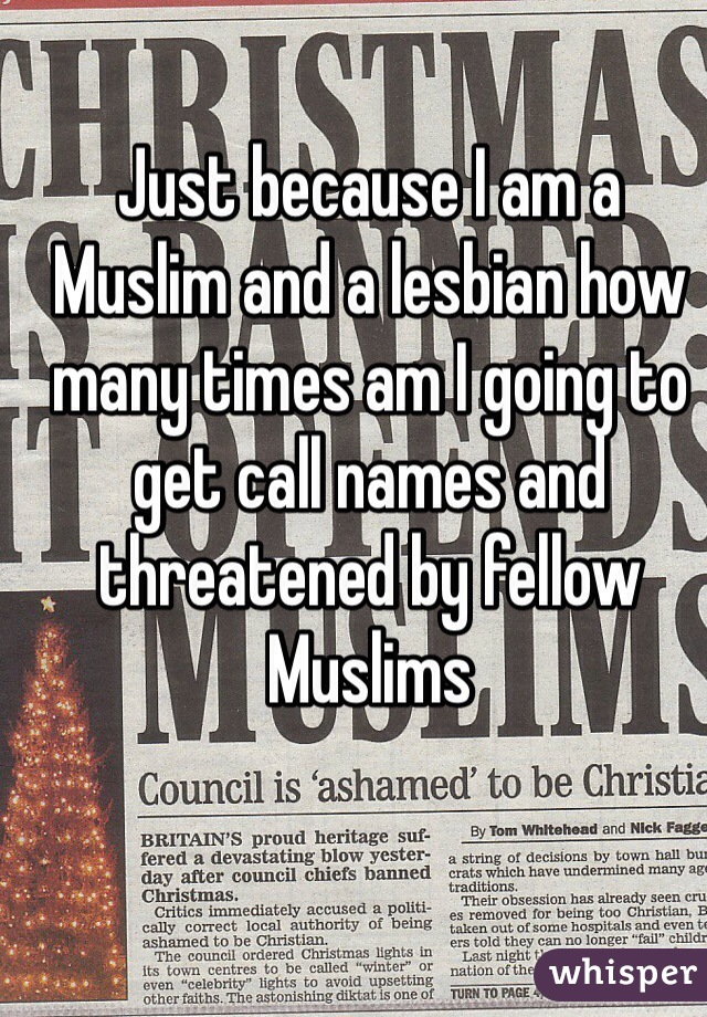 Just because I am a Muslim and a lesbian how many times am I going to get call names and threatened by fellow Muslims