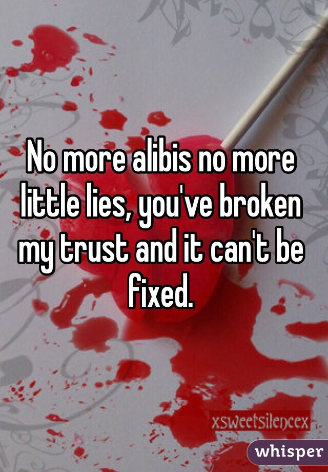 No more alibis no more little lies, you've broken my trust and it can't be fixed.