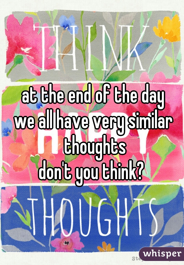 at the end of the day we all have very similar thoughts don't you think?