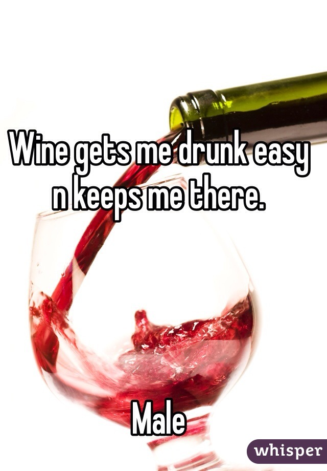 Wine gets me drunk easy n keeps me there.       Male