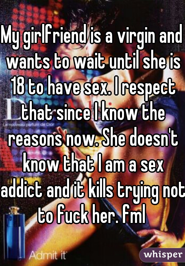 My girlfriend is a virgin and wants to wait until she is 18 to have sex. I respect that since I know the reasons now. She doesn't know that I am a sex addict and it kills trying not to fuck her. fml