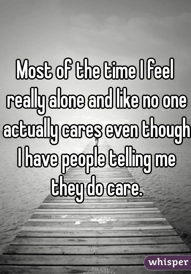 Most of the time I feel really alone and like no one actually cares even though I have people telling me they do care.