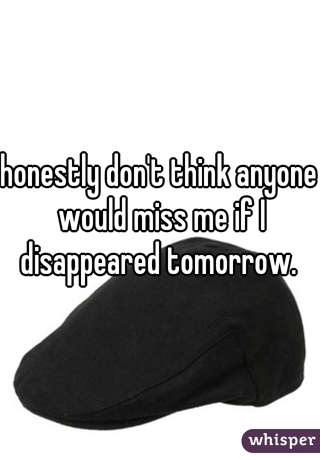 honestly don't think anyone would miss me if I disappeared tomorrow.