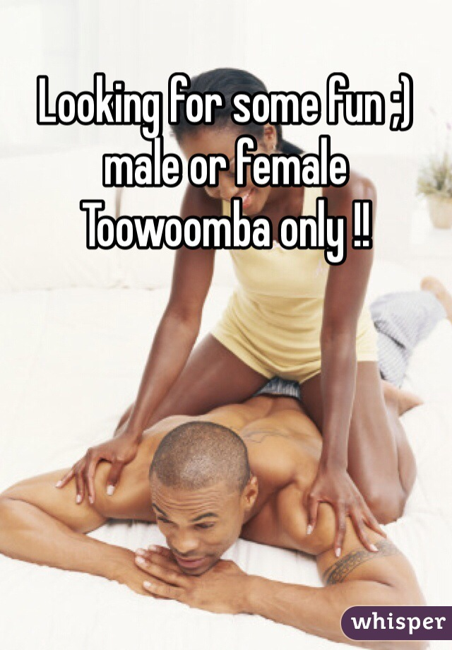 Looking for some fun ;) male or female  Toowoomba only !!