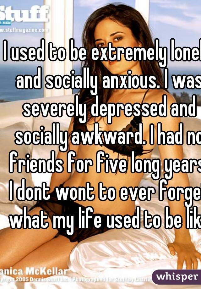 I used to be extremely lonely and socially anxious. I was severely depressed and socially awkward. I had no friends for five long years. I dont wont to ever forget what my life used to be like.