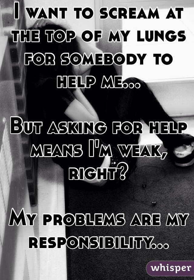 I want to scream at the top of my lungs for somebody to help me...  But asking for help means I'm weak, right?  My problems are my responsibility...