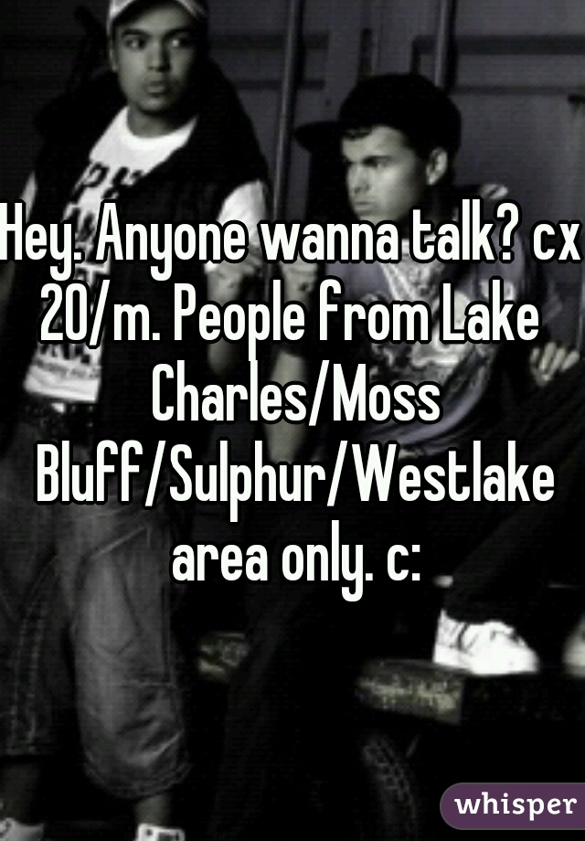 Hey. Anyone wanna talk? cx 20/m. People from Lake Charles/Moss Bluff/Sulphur/Westlake area only. c: