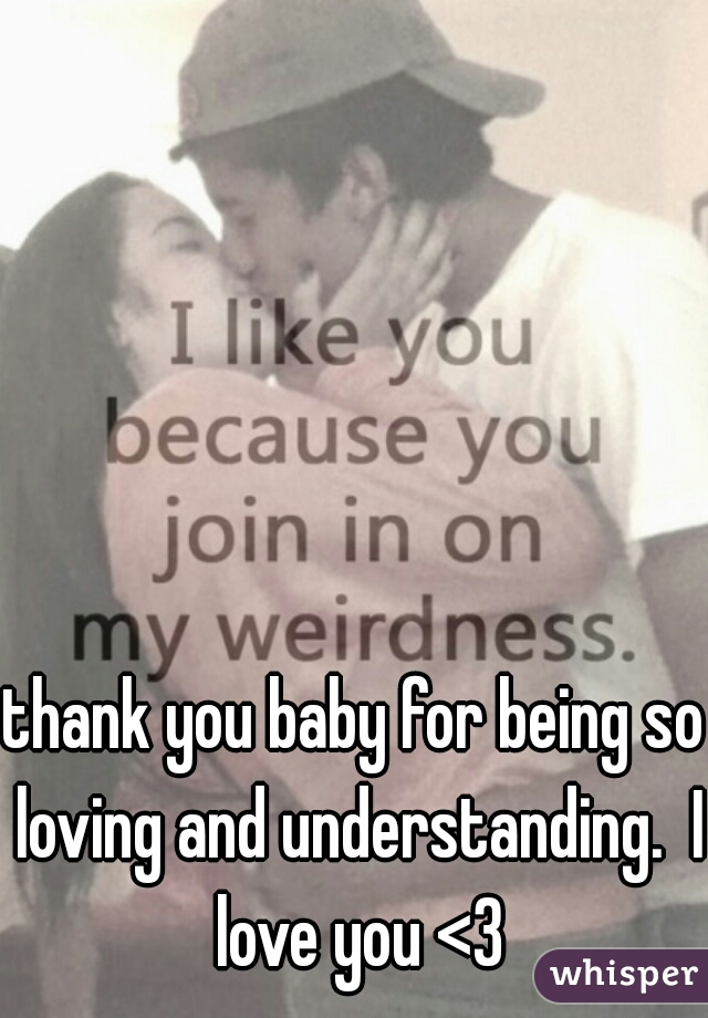 thank you baby for being so loving and understanding.  I love you <3
