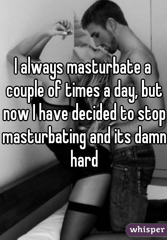 I always masturbate a couple of times a day, but now I have decided to stop masturbating and its damn hard