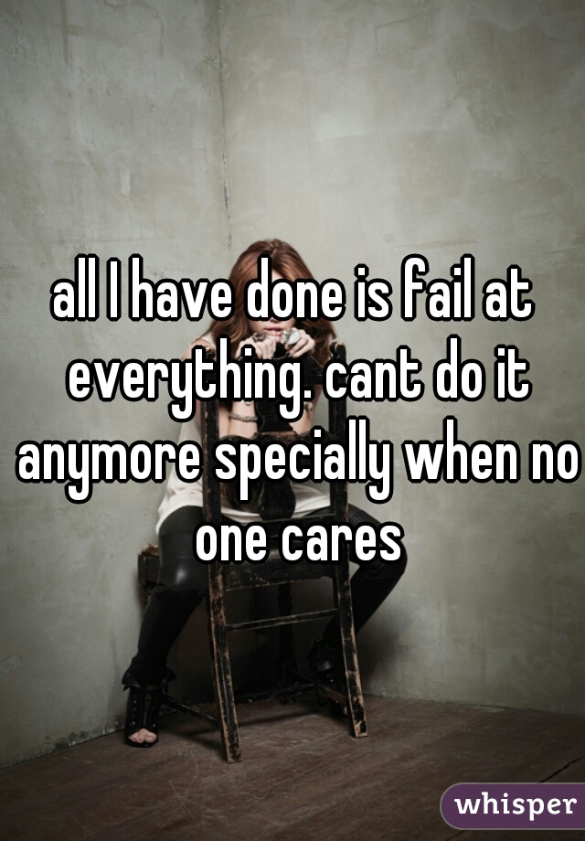 all I have done is fail at everything. cant do it anymore specially when no one cares
