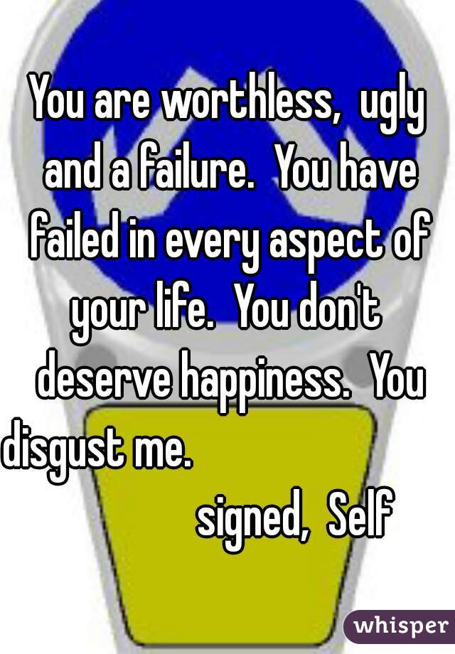 You are worthless,  ugly and a failure.  You have failed in every aspect of your life.  You don't  deserve happiness.  You disgust me.                                            signed,  Self